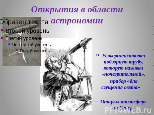 Открытия в области астрономии Усовершенствовал подзорную трубу, которую называл «ночезрительной». прибор «для сгущения света» Открыл атмосферу на Венере