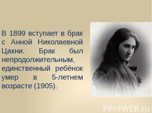 В 1899 вступает в брак с Анной Николаевной Цакни. Брак был непродолжительным, ед