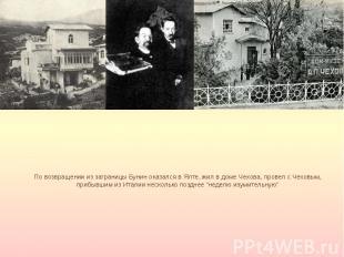 По возвращении из заграницы Бунин оказался в Ялте, жил в доме Чехова, провел с Ч