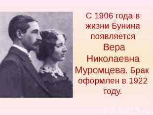 С 1906 года в жизни Бунина появляется Вера Николаевна Муромцева. Брак оформлен в