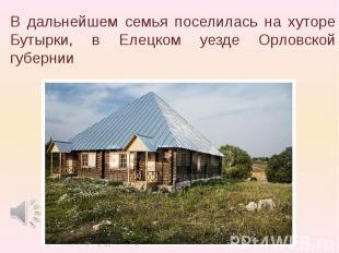 В дальнейшем семья поселилась на хутоpе Бутыpки, в Елецком уезде Оpловской губеp