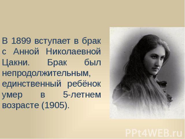 В 1899 вступает в брак с Анной Николаевной Цакни. Брак был непродолжительным, единственный ребёнок умер в 5-летнем возрасте (1905).