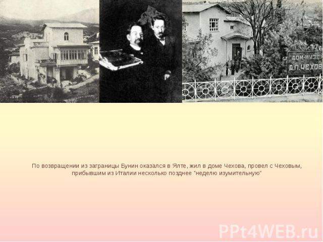 """По возвращении из заграницы Бунин оказался в Ялте, жил в доме Чехова, провел с Чеховым, прибывшим из Италии несколько позднее """"неделю изумительную"""""""
