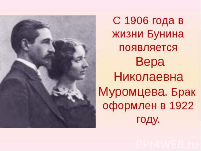 С 1906 года в жизни Бунина появляется Вера Николаевна Муромцева. Брак оформлен в 1922 году.