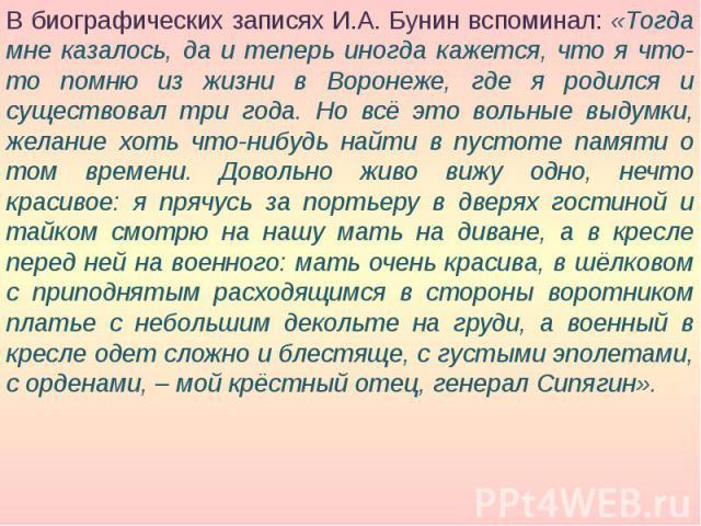 В биографических записях И.А. Бунин вспоминал: «Тогда мне казалось, да и теперь иногда кажется, что я что-то помню из жизни в Воронеже, где я родился и существовал три года. Но всё это вольные выдумки, желание хоть что-нибудь найти в пустоте памяти …
