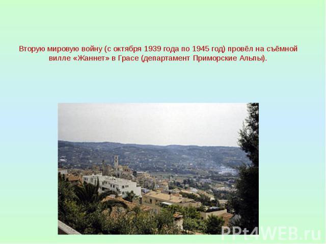 Вторую мировую войну (с октября 1939 года по 1945 год) провёл на съёмной вилле «Жаннет» в Грасе (департамент Приморские Альпы).
