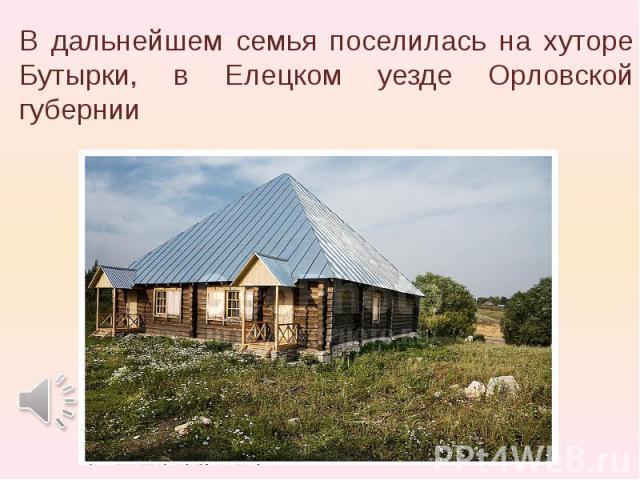 В дальнейшем семья поселилась на хутоpе Бутыpки, в Елецком уезде Оpловской губеpнии В дальнейшем семья поселилась на хутоpе Бутыpки, в Елецком уезде Оpловской губеpнии