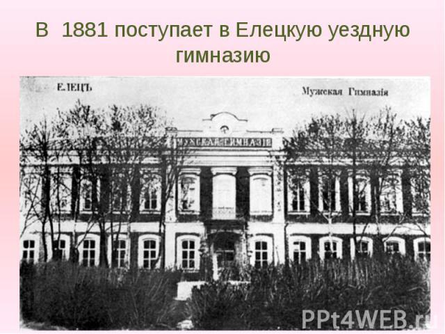 В 1881 поступает в Елецкую уездную гимназию
