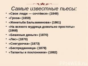 Самые известные пьесы: «Свои люди — сочтёмся» (1849) «Гроза» (1859) «Женит