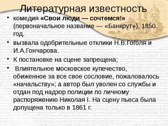 Литературная известность комедия «Свои люди— сочтемся!» (первоначальное название— «Банкрут»), 1850 год. вызвала одобрительные отклики Н.В.Гоголя и И.А.Гончарова. К постановке на сцене запрещена; Влиятельное московское купечество, обиженн…
