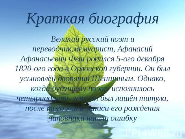 Краткая биография Великий русский поэт и переводчик,мемуарист, Афанасий АфанасьевичФетродился 5-ого декабря 1820-ого года в Орловской губернии. Он был усыновлён дворянин Шеншиным. Однако, когда будущемупоэтуисполнилось четырн…
