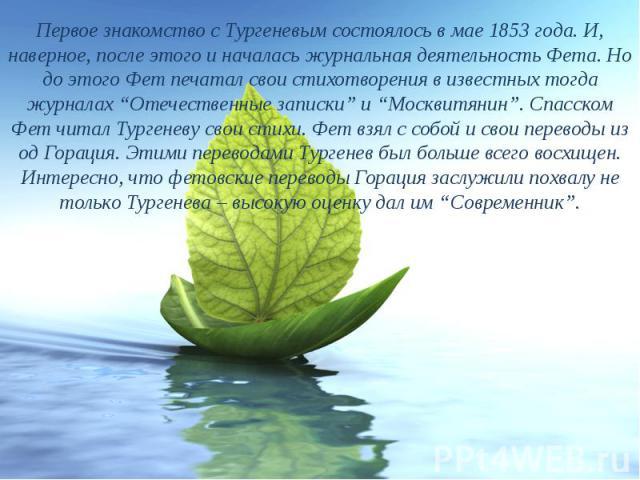 """Первое знакомство с Тургеневым состоялось в мае 1853 года. И, наверное, после этого и началась журнальная деятельность Фета. Но до этого Фет печатал свои стихотворения в известных тогда журналах """"Отечественные записки"""" и """"Москвитянин"""". Спасском Фет …"""