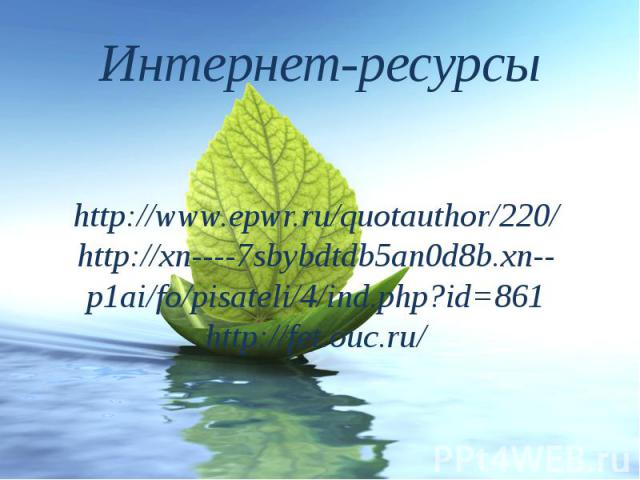 Интернет-ресурсы http://www.epwr.ru/quotauthor/220/ http://xn----7sbybdtdb5an0d8b.xn--p1ai/fo/pisateli/4/ind.php?id=861 http://fet.ouc.ru/