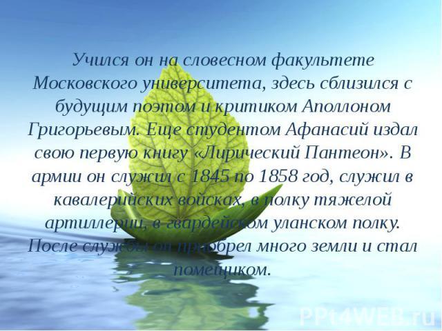 Учился он на словесном факультете Московского университета, здесь сблизился с будущим поэтом и критиком Аполлоном Григорьевым. Еще студентом Афанасий издал свою первую книгу «Лирический Пантеон». В армии он служил с 1845 по 1858 год, служил в кавале…