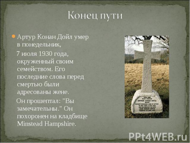 """Артур Конан Дойл умер в понедельник, Артур Конан Дойл умер в понедельник, 7 июля 1930 года, окруженный своим семейством. Его последние слова перед смертью были адресованы жене. Он прошептал: """"Вы замечательны."""" Он похоронен на кладбище Mins…"""