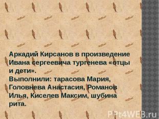 Аркадий Кирсанов в произведение Ивана сергеевича тургенева «отцы и дети». Выполн