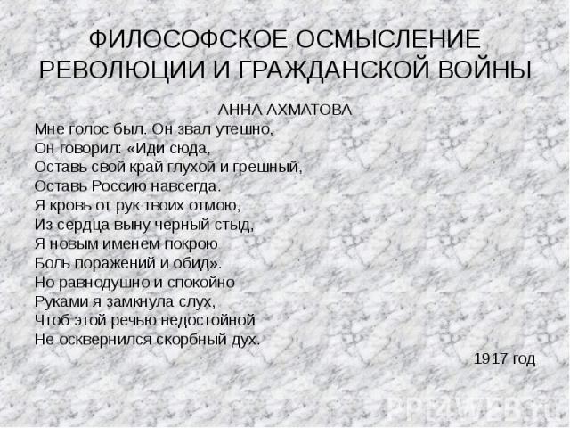 АННА АХМАТОВА АННА АХМАТОВА Мне голос был. Он звал утешно, Он говорил: «Иди сюда, Оставь свой край глухой и грешный, Оставь Россию навсегда. Я кровь от рук твоих отмою, Из сердца выну черный стыд, Я новым именем покрою Боль поражений и обид». Но рав…
