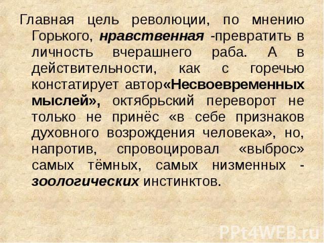Главная цель революции, по мнению Горького, нравственная -превратить в личность вчерашнего раба. А в действительности, как с горечью констатирует автор«Несвоевременных мыслей», октябрьский переворот не только не принёс «в себе признаков духовного во…