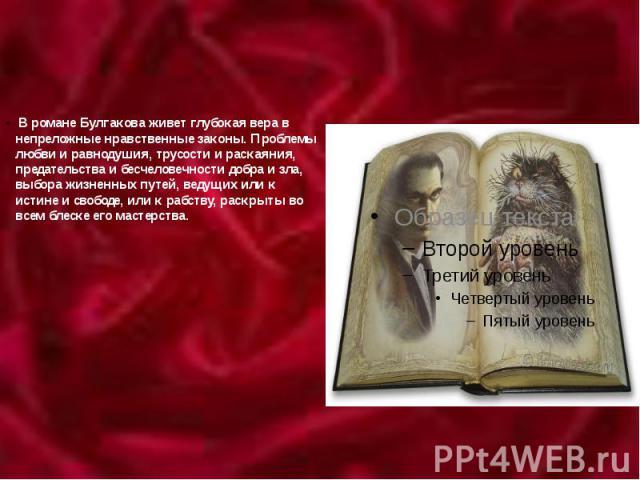 В романе Булгакова живет глубокая вера в непреложные нравственные законы. Проблемы любви и равнодушия, трусости и раскаяния, предательства и бесчеловечности добра и зла, выбора жизненных путей, ведущих или к истине и свободе, или к рабству, раскрыты…