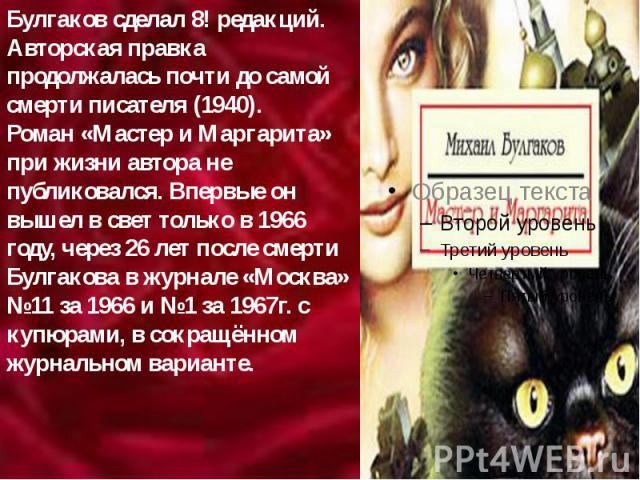 Булгаков сделал 8! редакций. Авторская правка продолжалась почти до самой смерти писателя (1940). Роман «Мастер и Маргарита» при жизни автора не публиковался. Впервые он вышел в свет только в 1966 году, через 26 лет после смерти Булгакова в журнале …