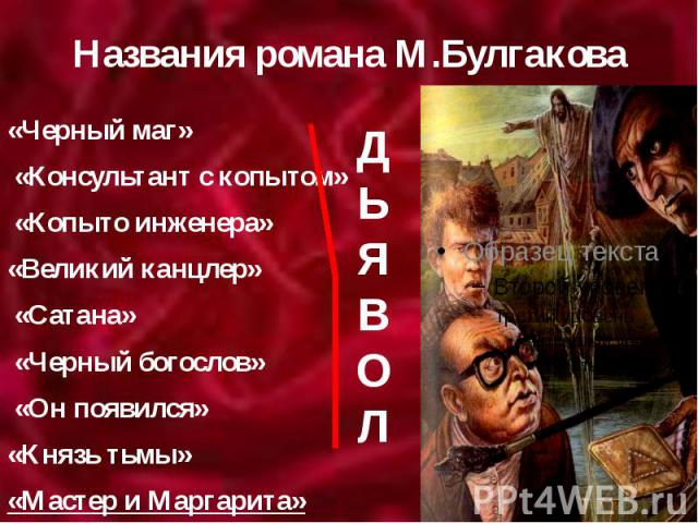 Названия романа М.Булгакова «Черный маг» «Консультант с копытом» «Копыто инженера» «Великий канцлер» «Сатана» «Черный богослов» «Он появился» «Князь тьмы» «Мастер и Маргарита»