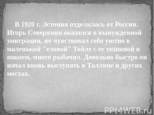 В 1920 г. Эстония отделилась от России. Игорь Северянин оказался в вынужденной э