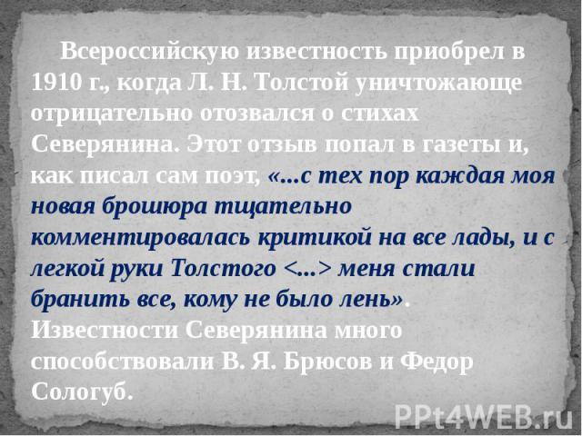 Всероссийскую известность приобрел в 1910 г., когда Л. Н. Толстой уничтожающе отрицательно отозвался о стихах Северянина. Этот отзыв попал в газеты и, как писал сам поэт, «...с тех пор каждая моя новая брошюра тщательно комментировалась критикой на …