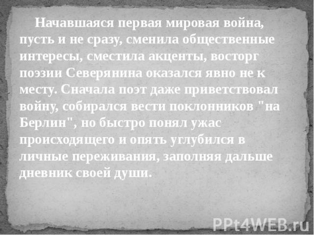 """Начавшаяся первая мировая война, пусть и не сразу, сменила общественные интересы, сместила акценты, восторг поэзии Северянина оказался явно не к месту. Сначала поэт даже приветствовал войну, собирался вести поклонников """"на Берлин"""", но быст…"""