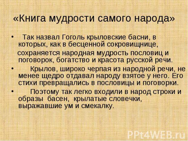 Так назвал Гоголь крыловские басни, в которых, как в бесценной сокровищнице, Так назвал Гоголь крыловские басни, в которых, как в бесценной сокровищнице, сохраняется народная мудрость пословиц и поговорок, богатство и красота русской речи. Крылов, ш…