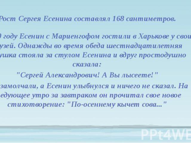 Рост Сергея Есенина составлял 168 сантиметров. В 1920 году Есенин с Мариенгофом гостили в Харькове у своих друзей. Однажды во время обеда шестнадцатилетняя девушка стояла за стулом Есенина и вдруг простодушно сказала: Рост Сергея Есенина составлял 1…