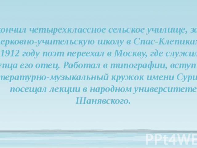 Окончил четырехклассное сельское училище, затем церковно-учительскую школу в Спас-Клепиках. В 1912 году поэт переехал в Москву, где служил у купца его отец. Работал в типографии, вступил в литературно-музыкальный кружок имени Сурикова, посещал лекци…