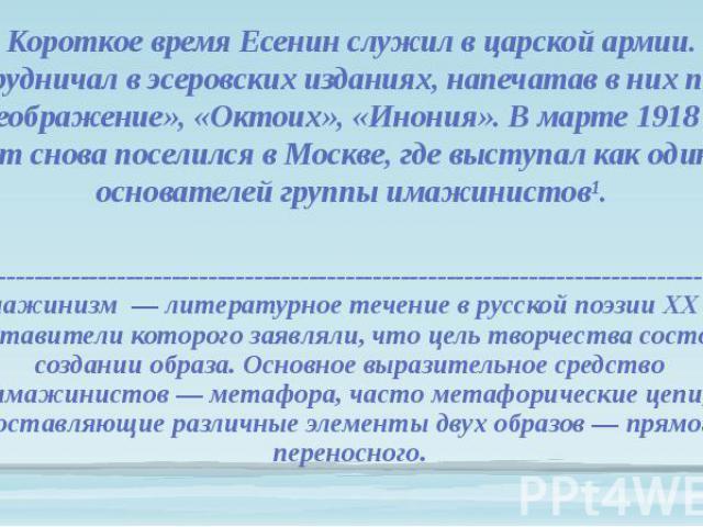 Короткое время Есенин служил в царской армии. Сотрудничал в эсеровских изданиях, напечатав в них поэмы «Преображение», «Октоих», «Инония». В марте 1918 года поэт снова поселился в Москве, где выступал как один из основателей группы имажинистов¹. Кор…