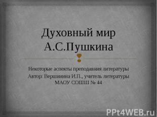 Духовный мир А.С.Пушкина Некоторые аспекты преподавния литературы Автор: Вершини