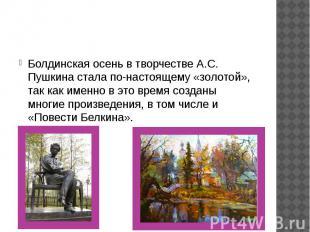 Болдинская осень в творчестве А.С. Пушкина стала по-настоящему «золотой», так ка