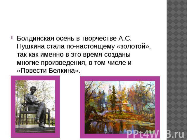 Болдинская осень в творчестве А.С. Пушкина стала по-настоящему «золотой», так как именно в это время созданы многие произведения, в том числе и «Повести Белкина».