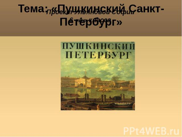 Проект Ульяновой Софии 6 «А» класса Тема: «Пушкинский Санкт-Петербург» Томск, 2012
