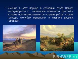 Именно в этот период в сознании поэта Кавказ ассоциируется с «жилищем вольности