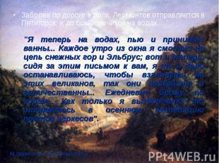 Заболев по дороге в полк, Лермонтов отправляется в Пятигорск, и до осени лечится