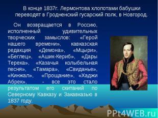 В конце 1837г. Лермонтова хлопотами бабушки переводят в Гродненский гусарский по