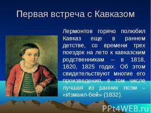 Первая встреча с Кавказом Лермонтов горячо полюбил Кавказ еще в раннем детстве,