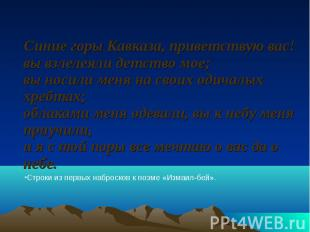 Синие горы Кавказа, приветствую вас! вы взлелеяли детство мое; вы носили меня на