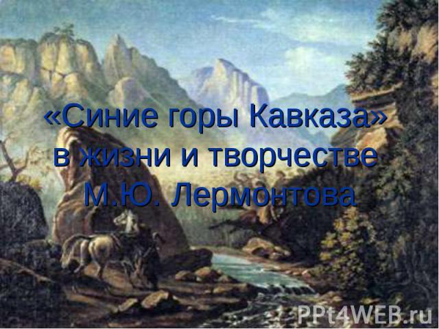 «Синие горы Кавказа» в жизни и творчестве М.Ю. Лермонтова