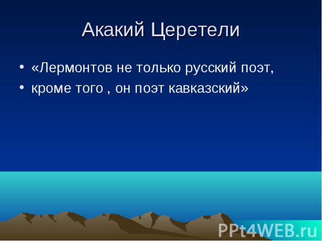 Акакий Церетели «Лермонтов не только русский поэт, кроме того , он поэт кавказский»