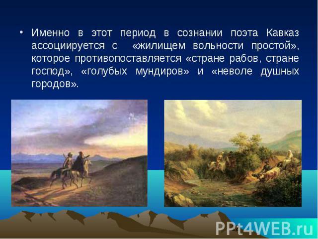 Именно в этот период в сознании поэта Кавказ ассоциируется с «жилищем вольности простой», которое противопоставляется «стране рабов, стране господ», «голубых мундиров» и «неволе душных городов». Именно в этот период в сознании поэта Кавказ ассоцииру…