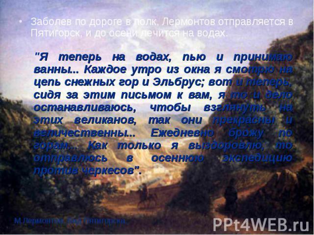 Заболев по дороге в полк, Лермонтов отправляется в Пятигорск, и до осени лечится на водах. Заболев по дороге в полк, Лермонтов отправляется в Пятигорск, и до осени лечится на водах.