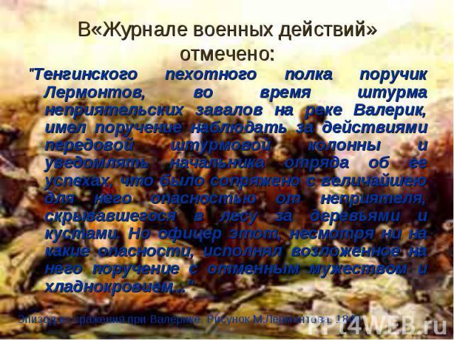 """В«Журнале военных действий» отмечено: """"Тенгинского пехотного полка поручик Лермонтов, во время штурма неприятельских завалов на реке Валерик, имел поручение наблюдать за действиями передовой штурмовой колонны и уведомлять начальника отряда об е…"""