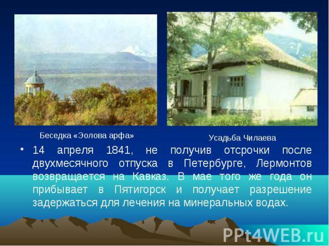 14 апреля 1841, не получив отсрочки после двухмесячного отпуска в Петербурге, Лермонтов возвращается на Кавказ. В мае того же года он прибывает в Пятигорск и получает разрешение задержаться для лечения на минеральных водах. 14 апреля 1841, не получи…