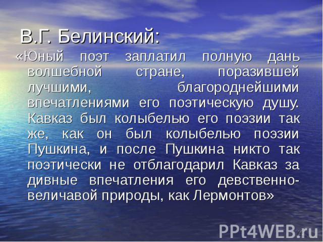 В.Г. Белинский: «Юный поэт заплатил полную дань волшебной стране, поразившей лучшими, благороднейшими впечатлениями его поэтическую душу. Кавказ был колыбелью его поэзии так же, как он был колыбелью поэзии Пушкина, и после Пушкина никто так поэтичес…