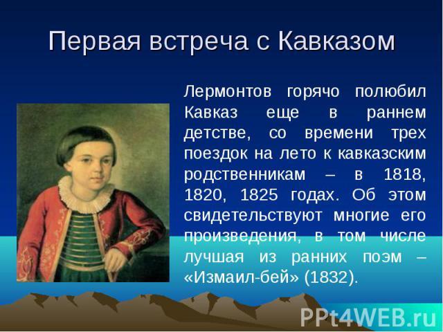 Первая встреча с Кавказом Лермонтов горячо полюбил Кавказ еще в раннем детстве, со времени трех поездок на лето к кавказским родственникам – в 1818, 1820, 1825 годах. Об этом свидетельствуют многие его произведения, в том числе лучшая из ранних поэм…