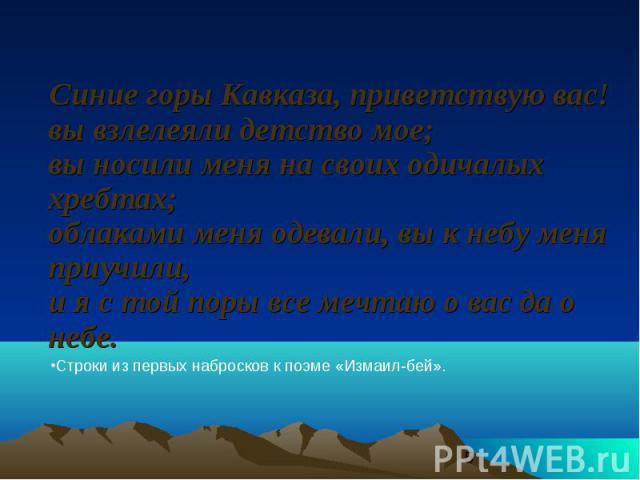 Синие горы Кавказа, приветствую вас! вы взлелеяли детство мое; вы носили меня на своих одичалых хребтах; облаками меня одевали, вы к небу меня приучили, и я с той поры все мечтаю о вас да о небе. Синие горы Кавказа, приветствую вас! вы взлелеяли дет…